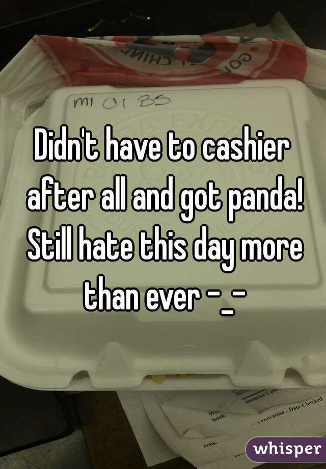 Didn't have to cashier after all and got panda! Still hate this day more than ever -_-
