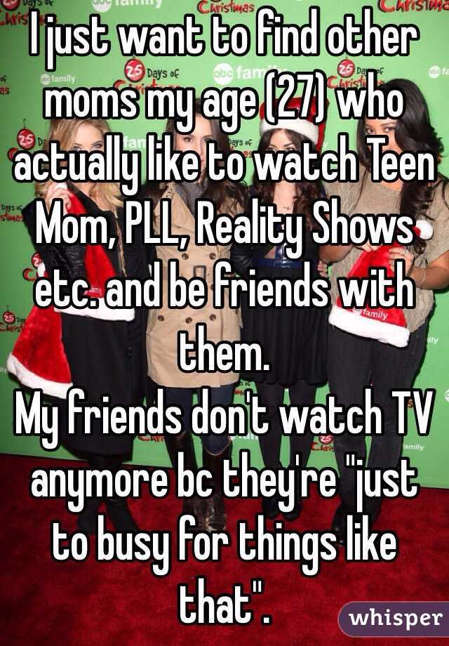 """I just want to find other moms my age (27) who actually like to watch Teen Mom, PLL, Reality Shows etc. and be friends with them.   My friends don't watch TV anymore bc they're """"just to busy for things like that""""."""