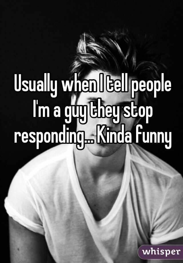 Usually when I tell people I'm a guy they stop responding... Kinda funny