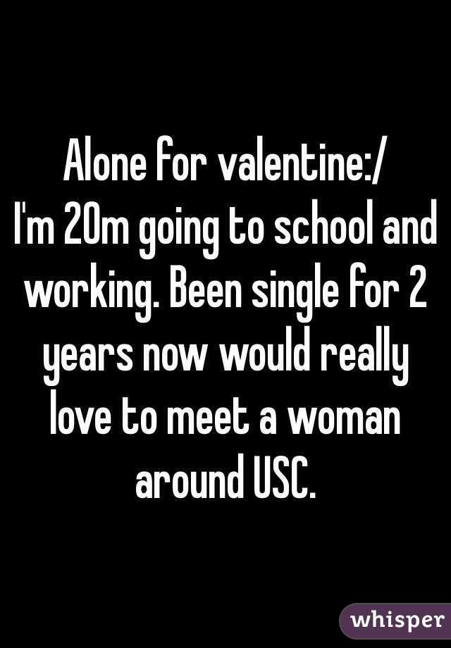 Alone for valentine:/ I'm 20m going to school and working. Been single for 2 years now would really love to meet a woman around USC.
