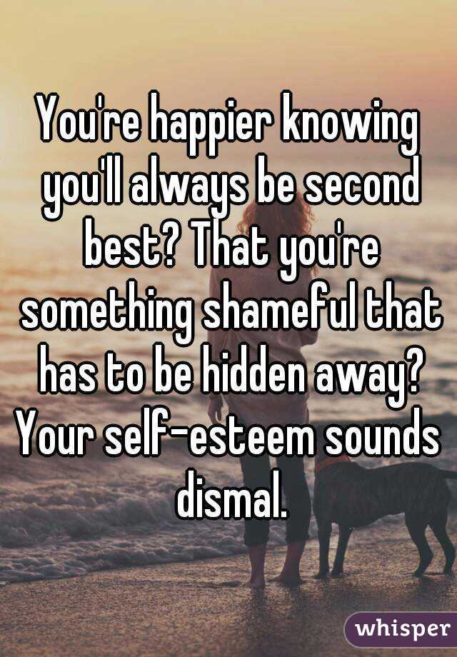 You're happier knowing you'll always be second best? That you're something shameful that has to be hidden away? Your self-esteem sounds dismal.