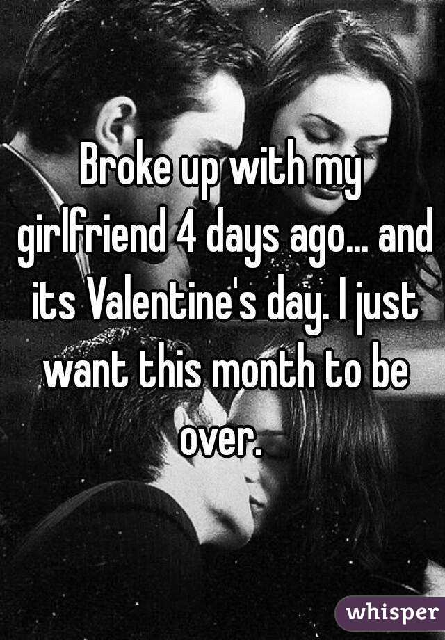 Broke up with my girlfriend 4 days ago... and its Valentine's day. I just want this month to be over.