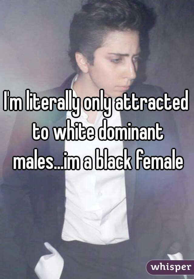 I'm literally only attracted to white dominant males...im a black female