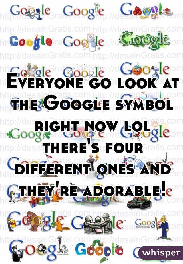 Everyone go look at the Google symbol right now lol there's four different ones and they're adorable!
