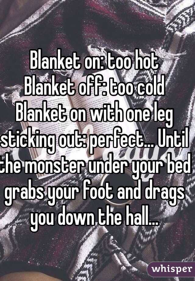 Blanket on: too hot Blanket off: too cold Blanket on with one leg sticking out: perfect... Until the monster under your bed grabs your foot and drags you down the hall...