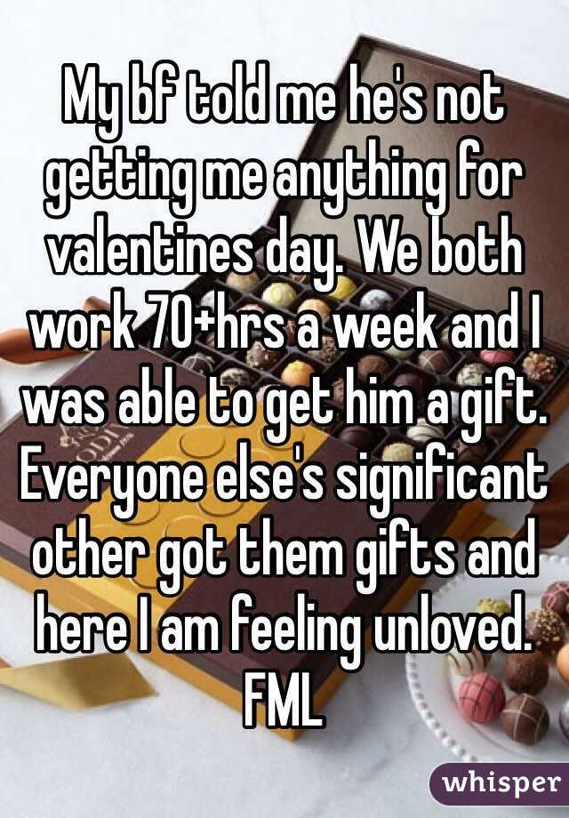 My bf told me he's not getting me anything for valentines day. We both work 70+hrs a week and I was able to get him a gift. Everyone else's significant other got them gifts and here I am feeling unloved. FML