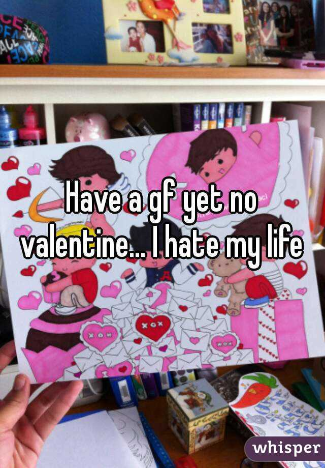 Have a gf yet no valentine... I hate my life
