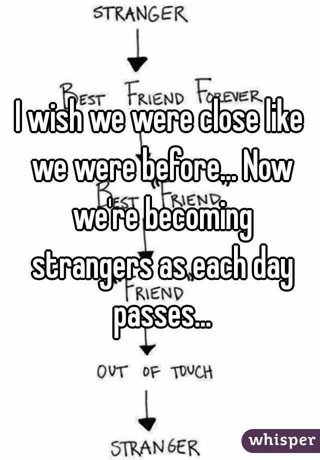 I wish we were close like we were before... Now we're becoming strangers as each day passes...