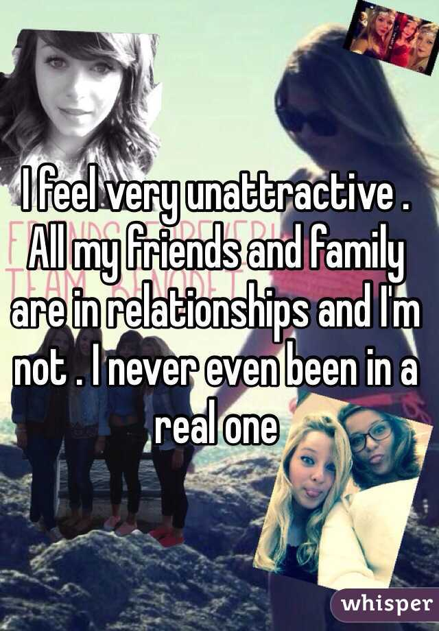 I feel very unattractive . All my friends and family are in relationships and I'm not . I never even been in a real one