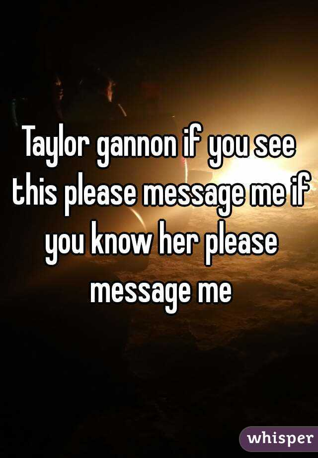 Taylor gannon if you see this please message me if you know her please message me