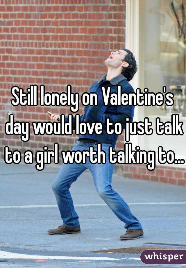 Still lonely on Valentine's day would love to just talk to a girl worth talking to...
