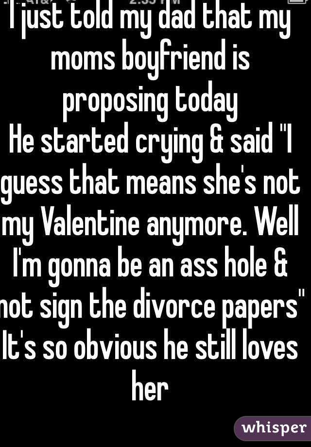 "I just told my dad that my moms boyfriend is proposing today  He started crying & said ""I guess that means she's not my Valentine anymore. Well I'm gonna be an ass hole & not sign the divorce papers"" It's so obvious he still loves her"