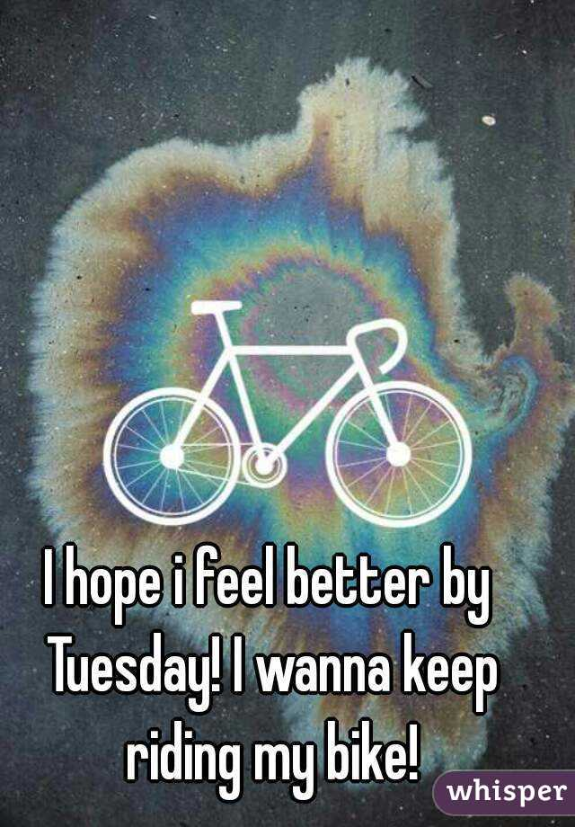 I hope i feel better by Tuesday! I wanna keep riding my bike!
