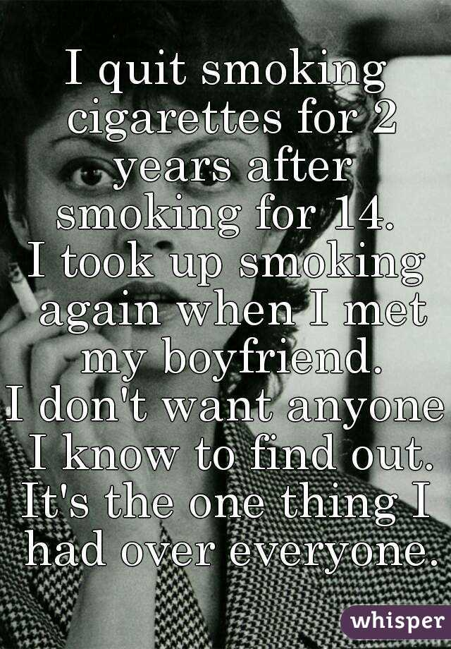 I quit smoking cigarettes for 2 years after smoking for 14.  I took up smoking again when I met my boyfriend. I don't want anyone I know to find out. It's the one thing I had over everyone.