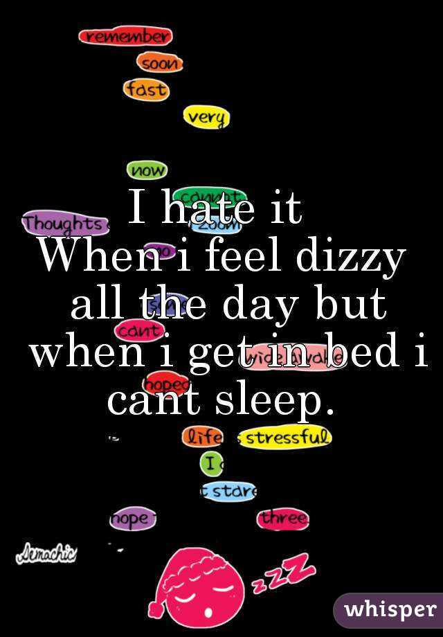 I hate it   When i feel dizzy  all the day but when i get in bed i cant sleep.