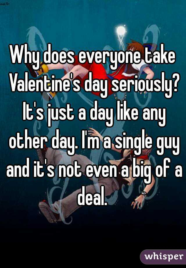 Why does everyone take Valentine's day seriously? It's just a day like any other day. I'm a single guy and it's not even a big of a deal.