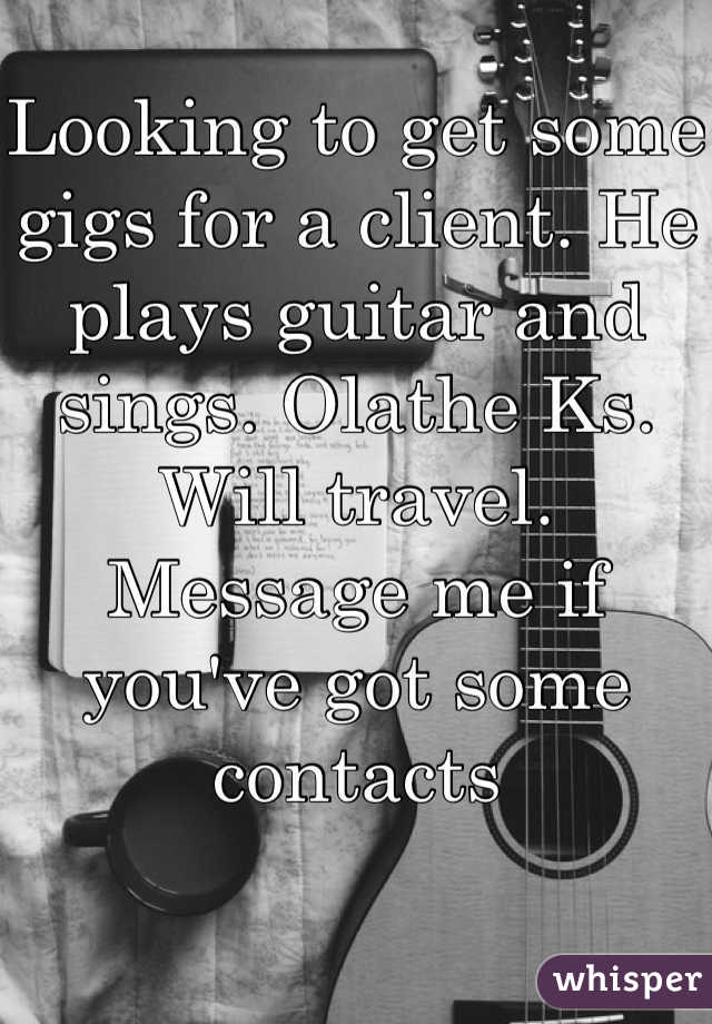 Looking to get some gigs for a client. He plays guitar and sings. Olathe Ks. Will travel. Message me if you've got some contacts