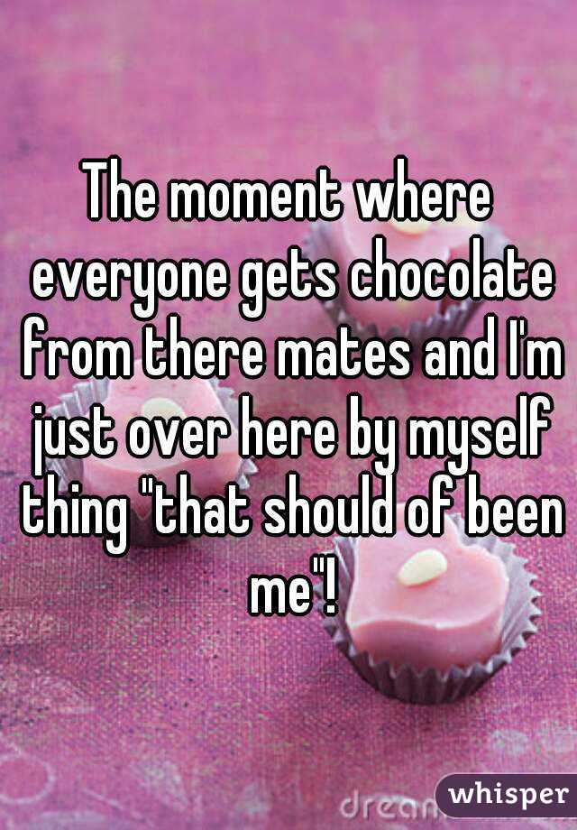 """The moment where everyone gets chocolate from there mates and I'm just over here by myself thing """"that should of been me""""!"""