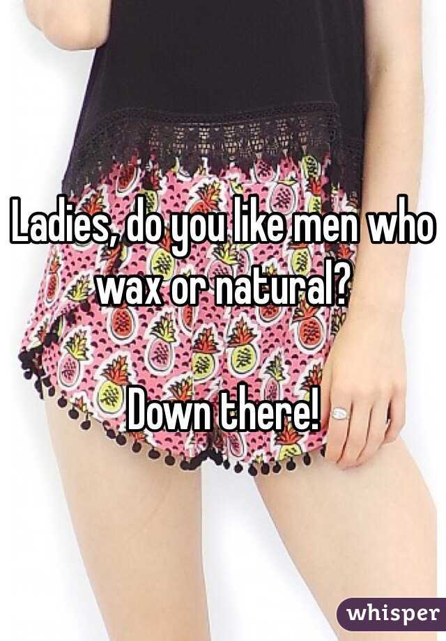 Ladies, do you like men who wax or natural?  Down there!