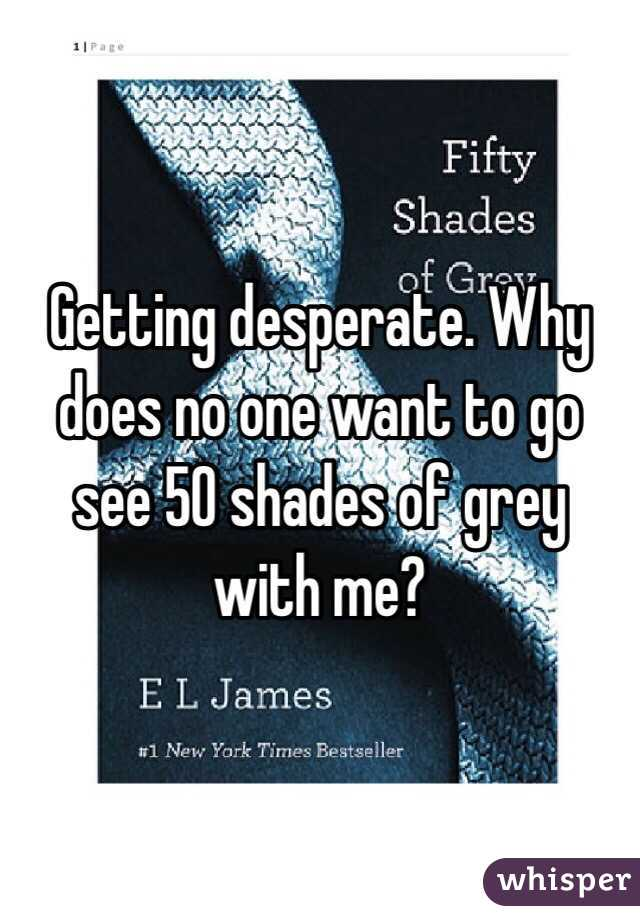 Getting desperate. Why does no one want to go see 50 shades of grey with me?
