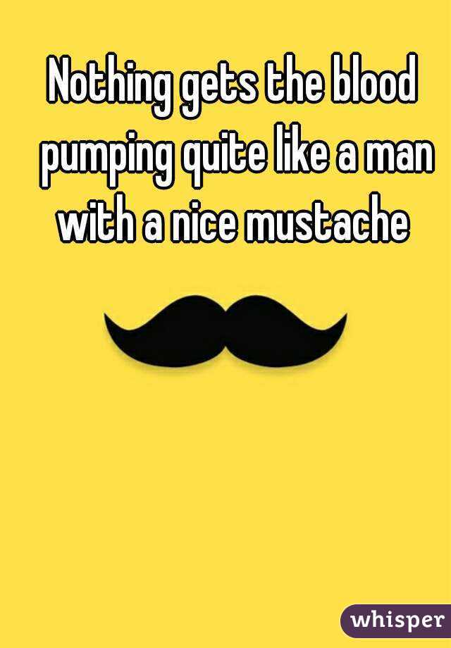 Nothing gets the blood pumping quite like a man with a nice mustache