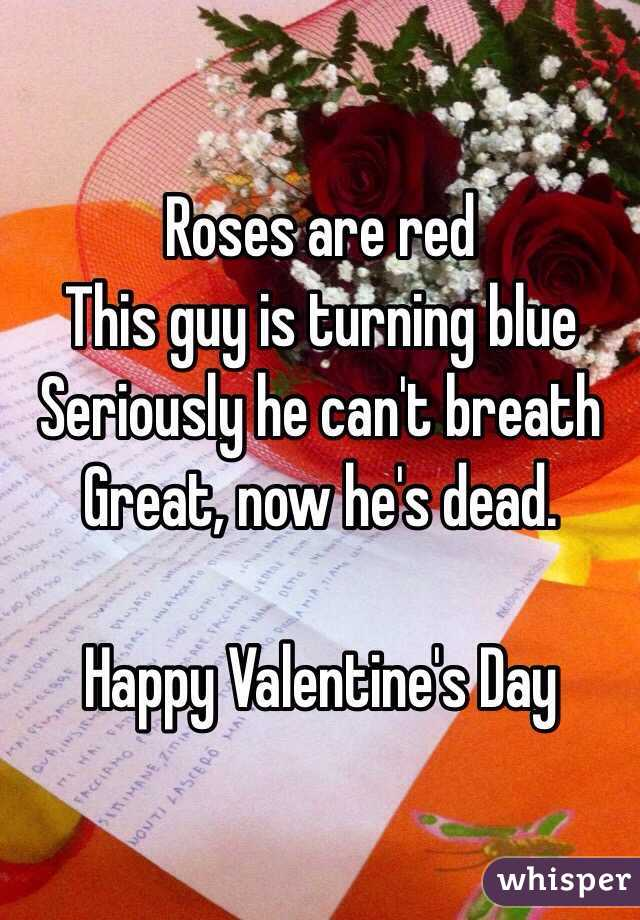 Roses are red This guy is turning blue Seriously he can't breath Great, now he's dead.   Happy Valentine's Day