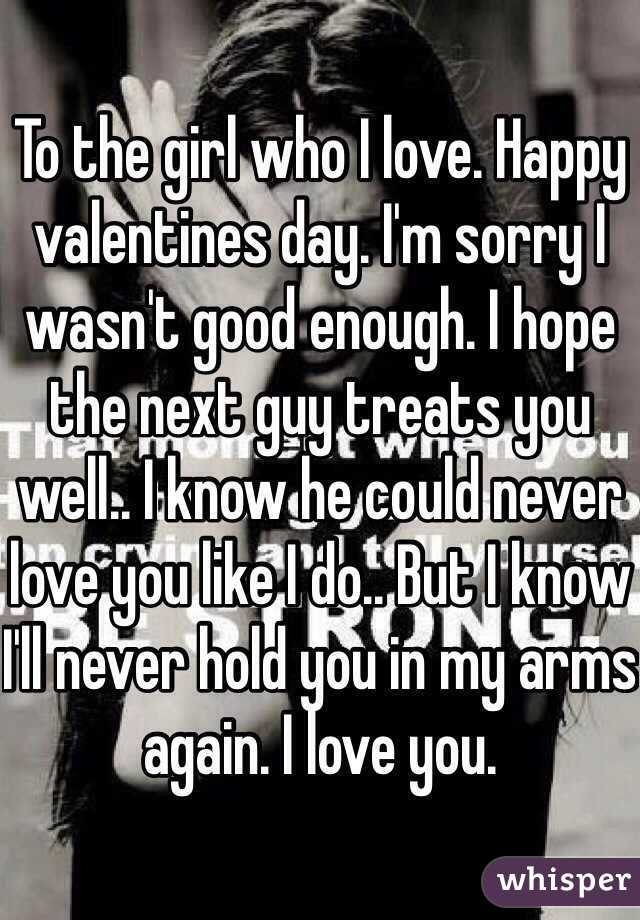 To the girl who I love. Happy valentines day. I'm sorry I wasn't good enough. I hope the next guy treats you well.. I know he could never love you like I do.. But I know I'll never hold you in my arms again. I love you.