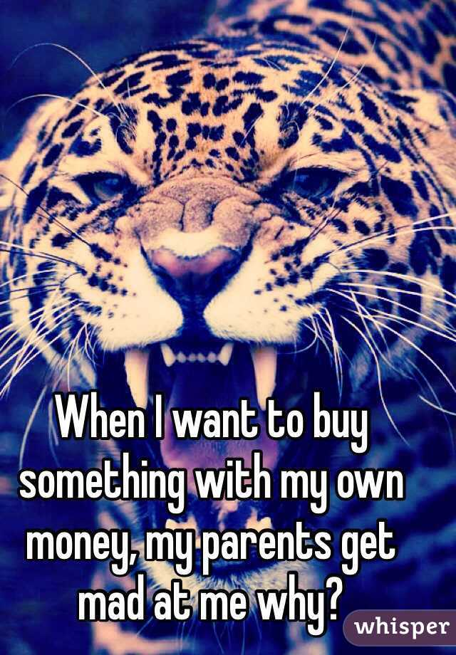 When I want to buy something with my own money, my parents get mad at me why?