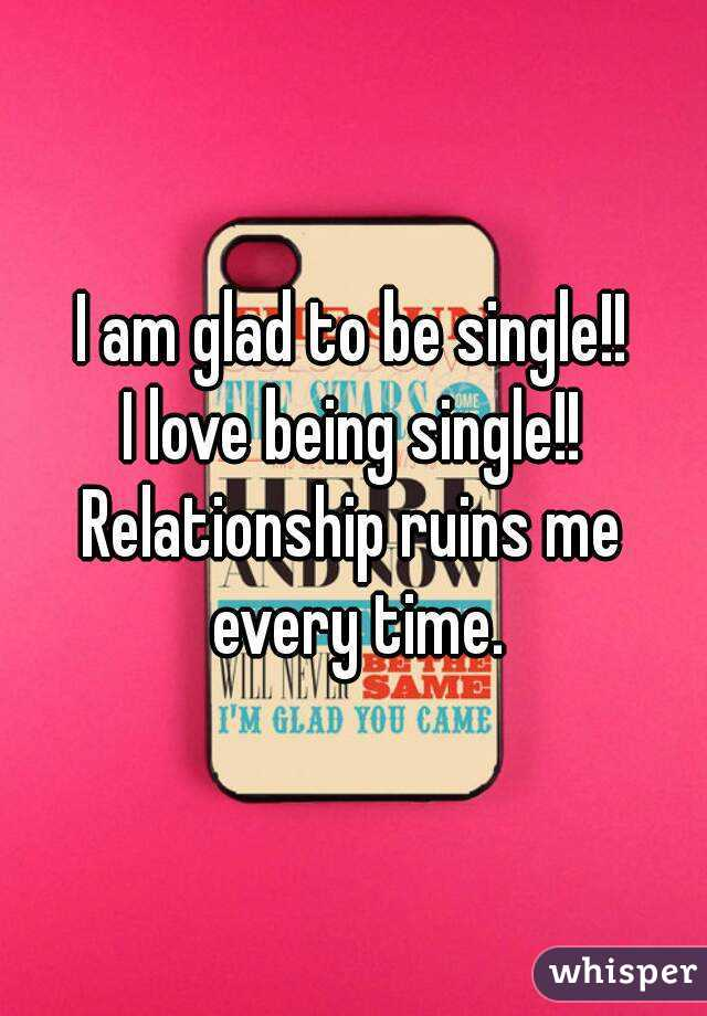 I am glad to be single!! I love being single!! Relationship ruins me every time.
