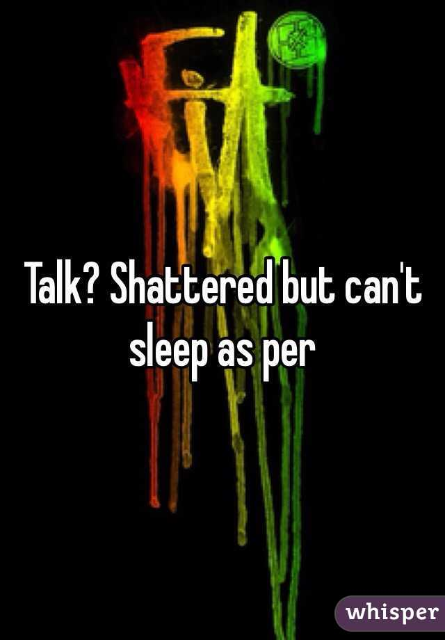 Talk? Shattered but can't sleep as per