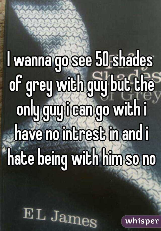 I wanna go see 50 shades of grey with guy but the only guy i can go with i have no intrest in and i hate being with him so no