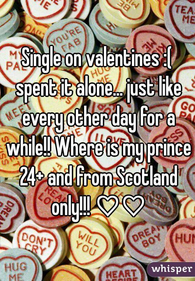 Single on valentines :( spent it alone... just like every other day for a while!! Where is my prince 24+ and from Scotland only!!! ♡♡