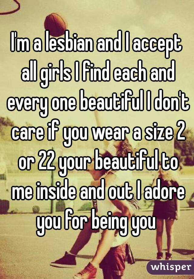 I'm a lesbian and I accept all girls I find each and every one beautiful I don't care if you wear a size 2 or 22 your beautiful to me inside and out I adore you for being you