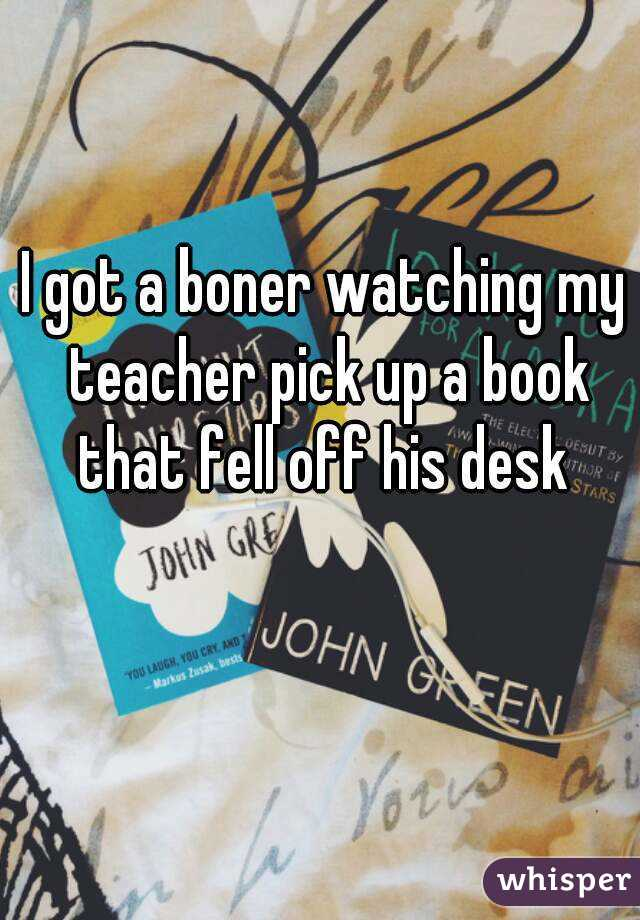 I got a boner watching my teacher pick up a book that fell off his desk