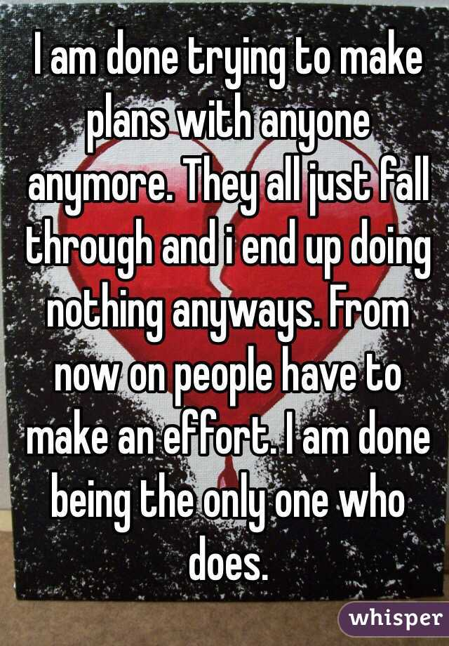 I am done trying to make plans with anyone anymore. They all just fall through and i end up doing nothing anyways. From now on people have to make an effort. I am done being the only one who does.