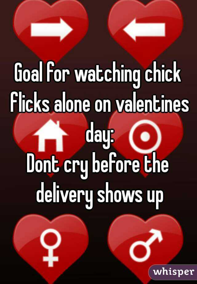 Goal for watching chick flicks alone on valentines day: Dont cry before the delivery shows up