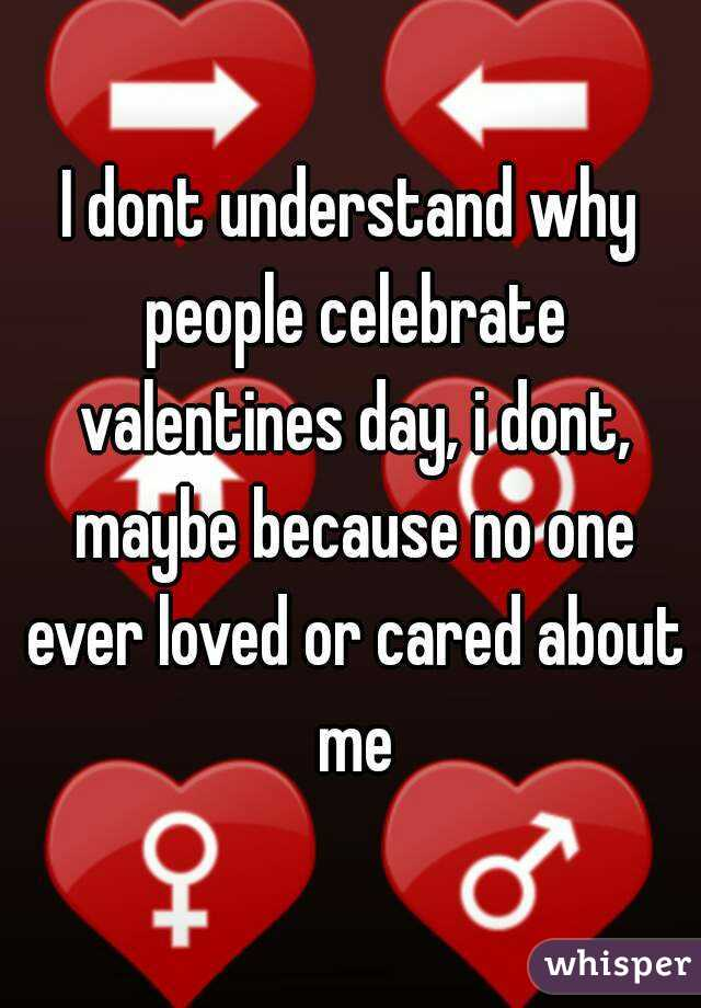 I dont understand why people celebrate valentines day, i dont, maybe because no one ever loved or cared about me
