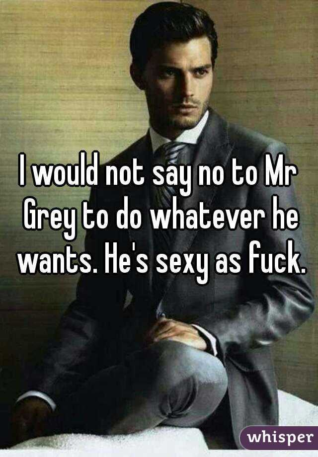 I would not say no to Mr Grey to do whatever he wants. He's sexy as fuck.