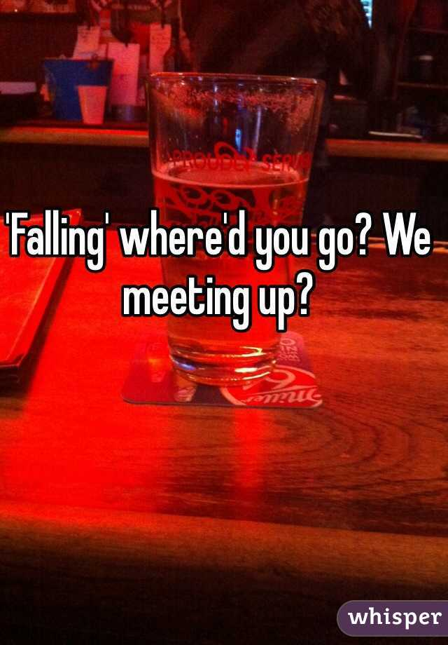 'Falling' where'd you go? We meeting up?