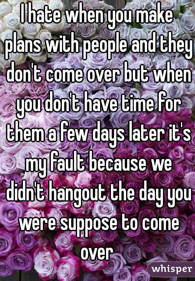 I hate when you make plans with people and they don't come over but when you don't have time for them a few days later it's my fault because we didn't hangout the day you were suppose to come over