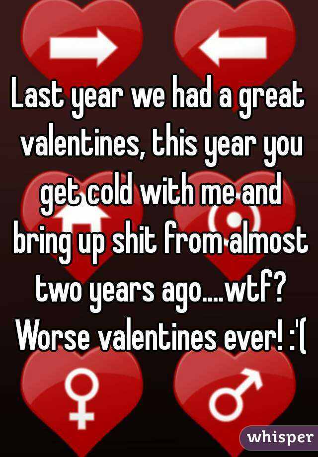 Last year we had a great valentines, this year you get cold with me and bring up shit from almost two years ago....wtf? Worse valentines ever! :'(