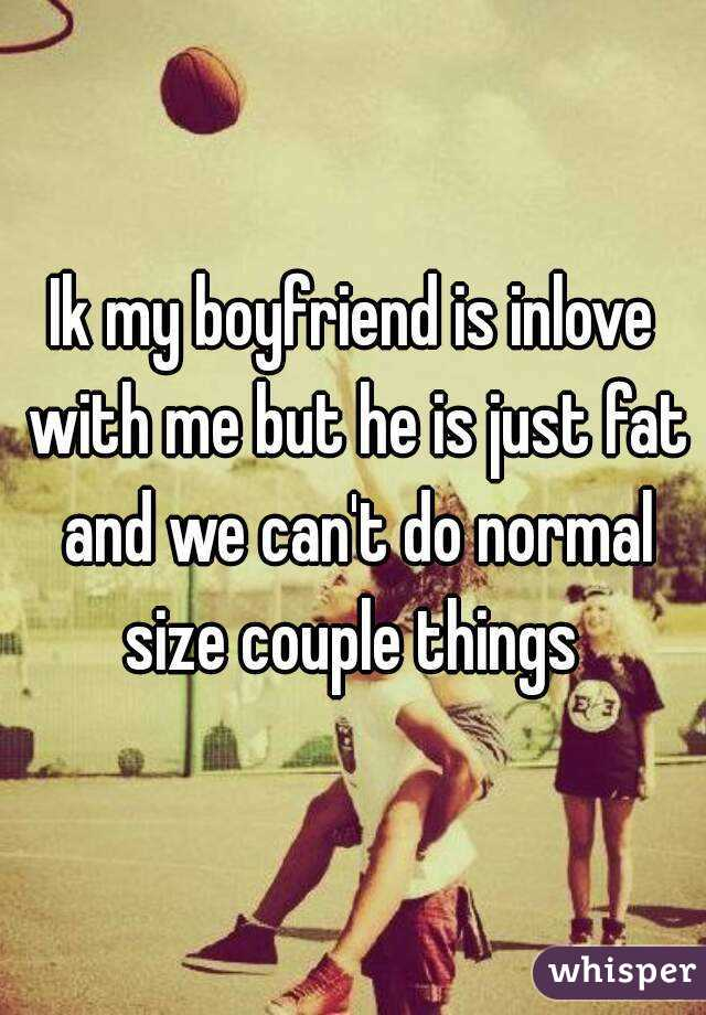 Ik my boyfriend is inlove with me but he is just fat and we can't do normal size couple things