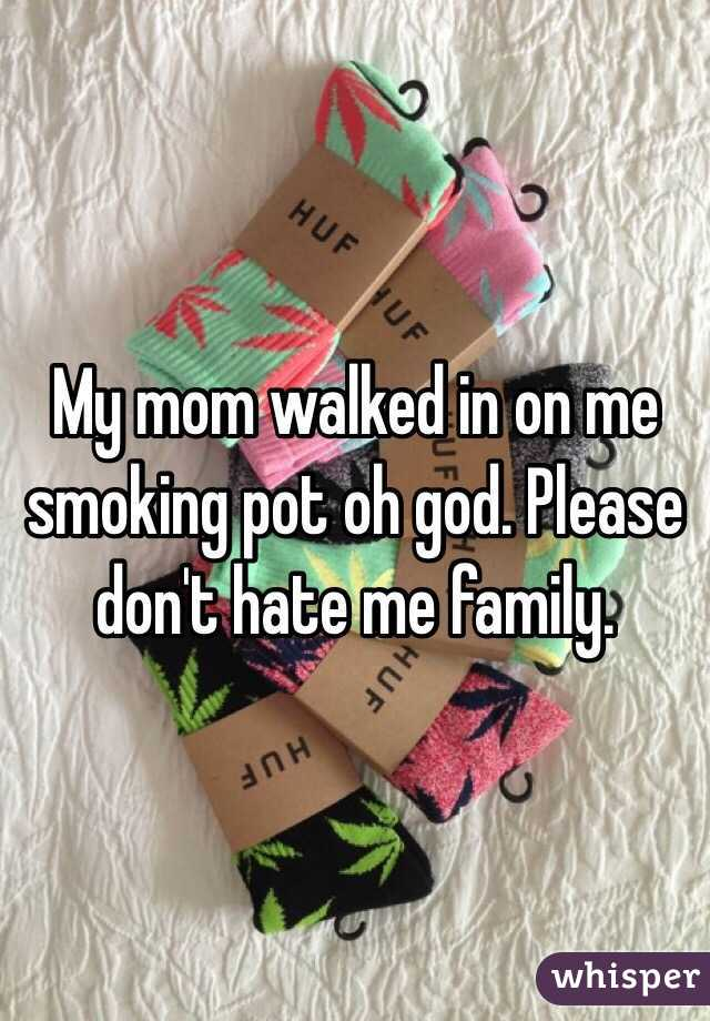 My mom walked in on me smoking pot oh god. Please don't hate me family.