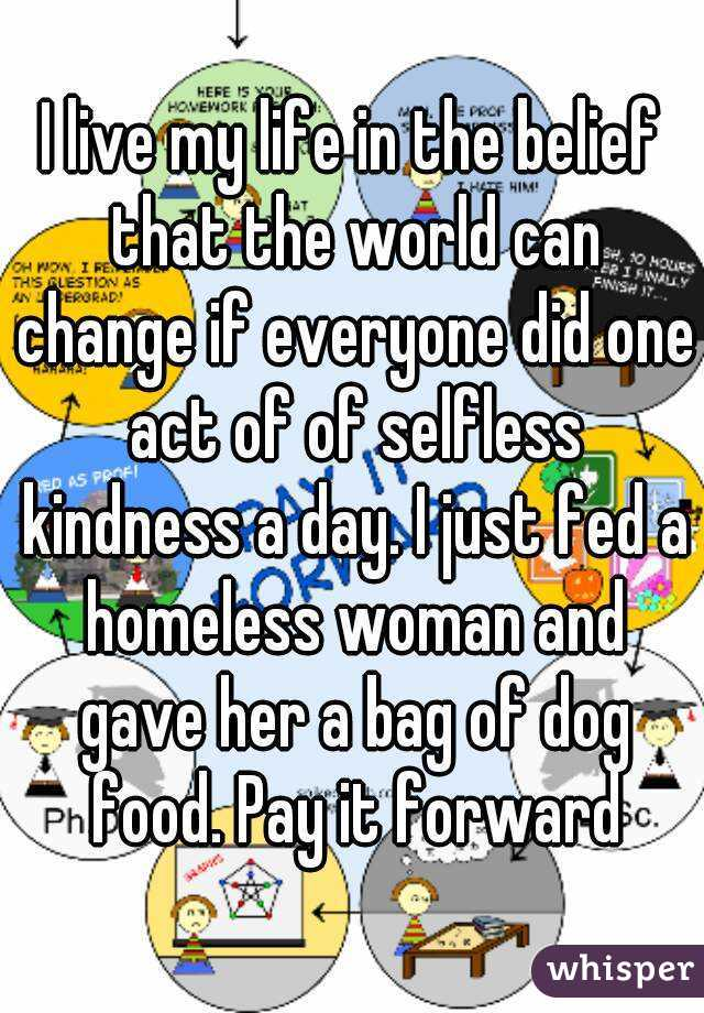 I live my life in the belief that the world can change if everyone did one act of of selfless kindness a day. I just fed a homeless woman and gave her a bag of dog food. Pay it forward