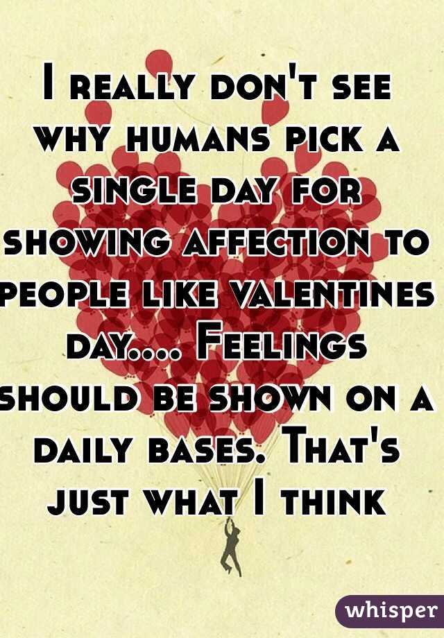 I really don't see why humans pick a single day for showing affection to people like valentines day.... Feelings should be shown on a daily bases. That's just what I think