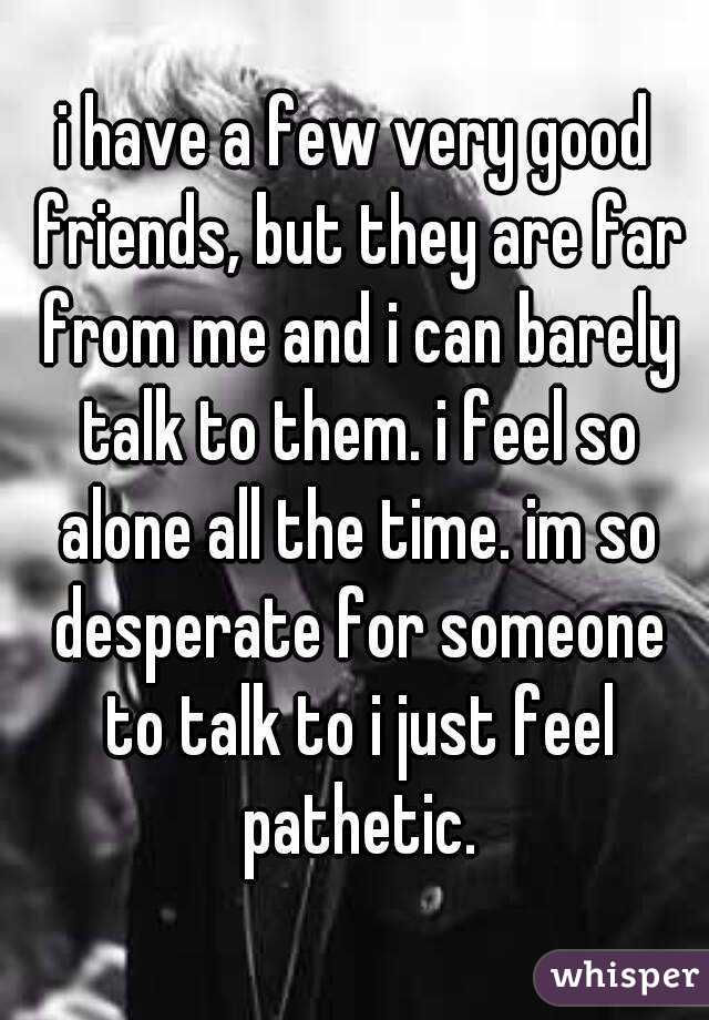 i have a few very good friends, but they are far from me and i can barely talk to them. i feel so alone all the time. im so desperate for someone to talk to i just feel pathetic.