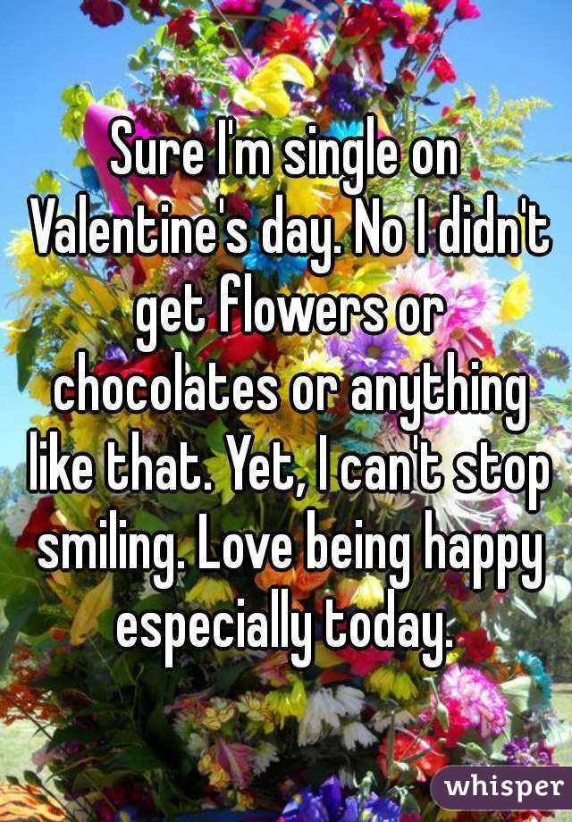 Sure I'm single on Valentine's day. No I didn't get flowers or chocolates or anything like that. Yet, I can't stop smiling. Love being happy especially today.