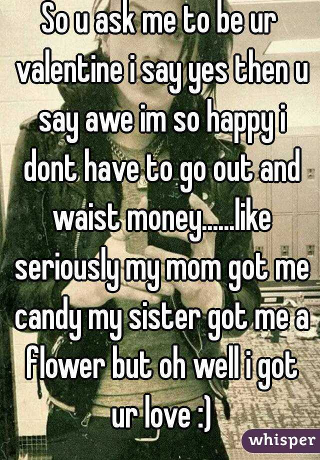So u ask me to be ur valentine i say yes then u say awe im so happy i dont have to go out and waist money......like seriously my mom got me candy my sister got me a flower but oh well i got ur love :)