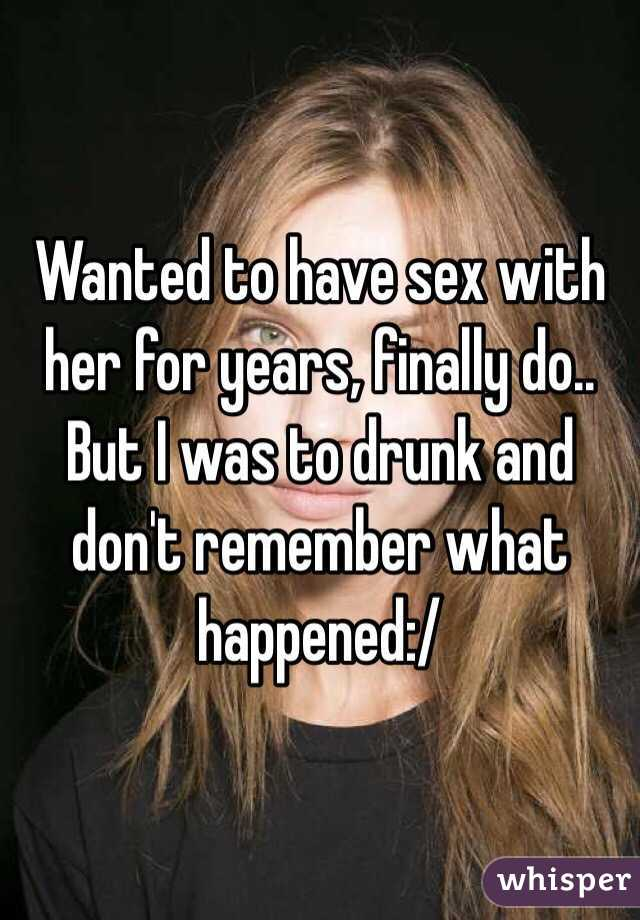 Wanted to have sex with her for years, finally do.. But I was to drunk and don't remember what happened:/