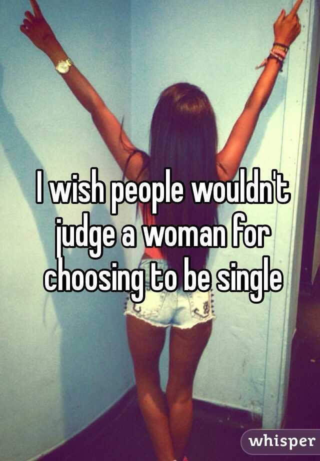 I wish people wouldn't judge a woman for choosing to be single